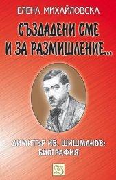 Създадени сме и за размишление.../ Биография на Димитър Ив. Шишманов