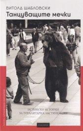 Танцуващите мечки. Истински истории за тоталитарна абстиненция
