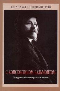 С Константином Бальмонтом. Неизданная книга о русском поэте