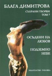 Блага Димитрова.Събрани творби Т.7: Осъдени на любов. Подземно небе