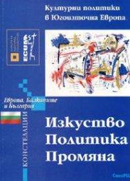 Изкуство. Политика. Промяна: Културни политики в Югоизточна Европа