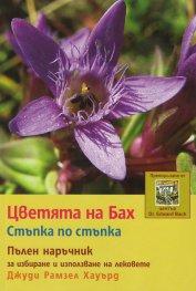 Цветята на Бах. Стъпка по стъпка (Пълен наръчник за избиране и използване на лековете)