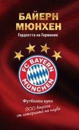 Байерн Мюнхен. Гордостта на Германия - футболен куиз (300 въпроса от историята на клуба)
