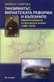 Танзиматът, вилаетската реформа и българите. Администрацията на Дунавския вилает /1864-1876/